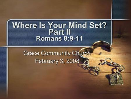 Where Is Your Mind Set? Part II Romans 8:9-11 Grace Community Church February 3, 2008.