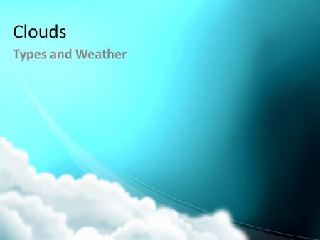 Clouds Types and Weather. Cloud Formation Formed when air is cooled and condensation occurs.