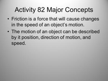 Activity 82 Major Concepts Friction is a force that will cause changes in the speed of an object's motion. The motion of an object can be described by.