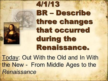 4/1/13 BR – Describe three changes that occurred during the Renaissance. Today: Out With the Old and In With the New - From Middle Ages to the Renaissance.