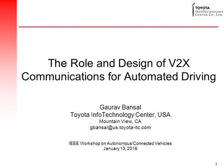 1 The Role and Design of V2X Communications for Automated Driving Gaurav Bansal Toyota InfoTechnology Center, USA Mountain View, CA