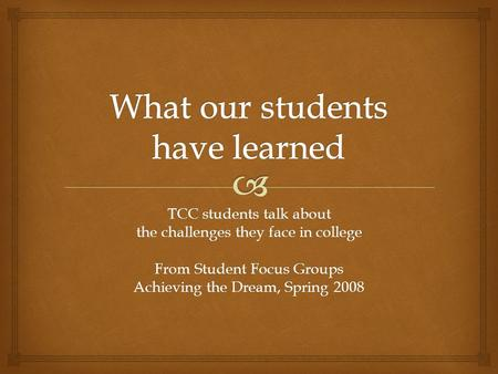 TCC students talk about the challenges they face in college From Student Focus Groups Achieving the Dream, Spring 2008.