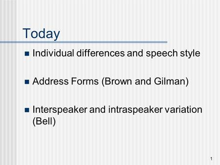 1 Today Individual differences and speech style Address Forms (Brown and Gilman) Interspeaker and intraspeaker variation (Bell)