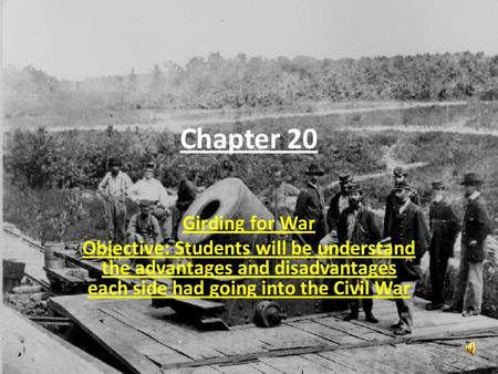 Chapter 20 Girding for War Objective: Students will be understand the advantages and disadvantages each side had going into the Civil War.