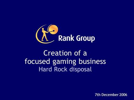 Creation of a focused gaming business Hard Rock disposal 7th December 2006.