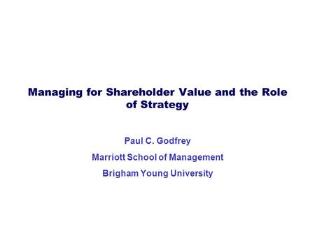 Managing for Shareholder Value and the Role of Strategy Paul C. Godfrey Marriott School of Management Brigham Young University.