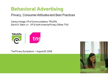 Behavioral Advertising Privacy, Consumer Attitudes and Best Practices Carolyn Hodge, VP of Communications, TRUSTe David W. Stark CIPP, VP & North America.