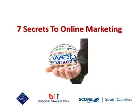 7 Secrets To Online Marketing. Topics Covered Today Why do you need to market your business online? Old way vs. New way of marketing 7 Secrets of Being.