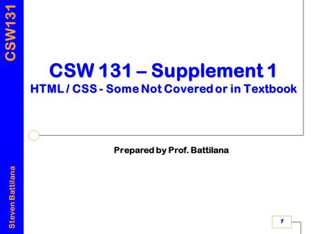CSW131 Steven Battilana 1 CSW 131 – Supplement 1 HTML / CSS - Some Not Covered or in Textbook Prepared by Prof. Battilana.