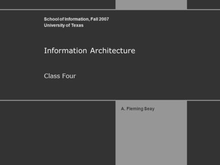 School of Information, Fall 2007 University of Texas A. Fleming Seay Information Architecture Class Four.