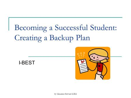 By Maureen Stewart M.Ed Becoming a Successful Student: Creating a Backup Plan I-BEST.
