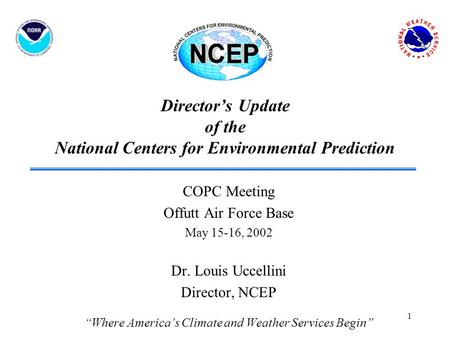 1 Director's Update of the National Centers for Environmental Prediction COPC Meeting Offutt Air Force Base May 15-16, 2002 Dr. Louis Uccellini Director,