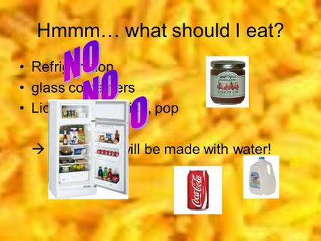 Hmmm… what should I eat? Refrigeration glass containers Liquids: milk, juice, pop  Everything will be made with water!