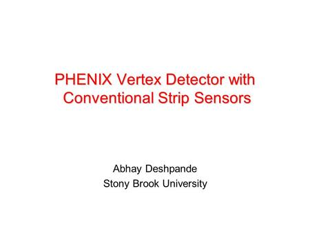 PHENIX Vertex Detector with Conventional Strip Sensors Abhay Deshpande Stony Brook University.