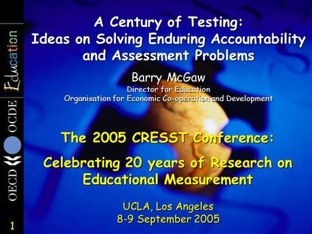 1 A Century of Testing: Ideas on Solving Enduring Accountability and Assessment Problems UCLA, Los Angeles 8-9 September 2005 Barry McGaw Director for.