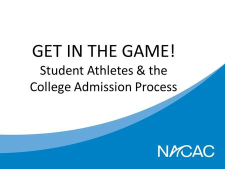 GET IN THE GAME! Student Athletes & the College Admission Process.