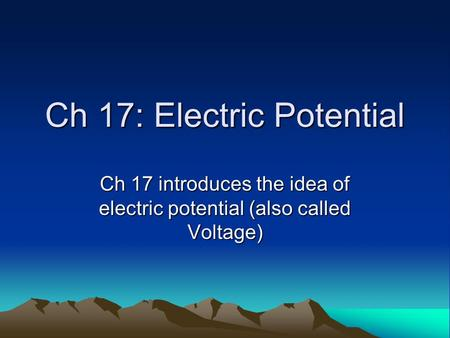 Ch 17: Electric Potential Ch 17 introduces the idea of electric potential (also called Voltage)