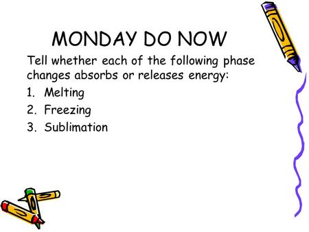MONDAY DO NOW Tell whether each of the following phase changes absorbs or releases energy: 1.Melting 2.Freezing 3.Sublimation.