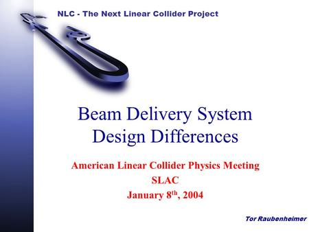 NLC - The Next Linear Collider Project Tor Raubenheimer Beam Delivery System Design Differences American Linear Collider Physics Meeting SLAC January 8.