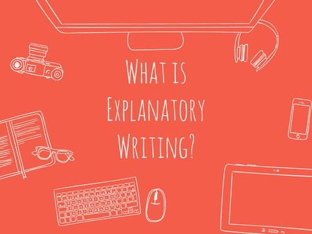 What is Explanatory Writing?. Explanatory Writing is writing that explains something. Generally, explanatory writing has one of three purposes: ● to present.