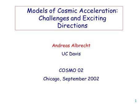 1 Andreas Albrecht UC Davis COSMO 02 Chicago, September 2002 Title Models of Cosmic Acceleration: Challenges and Exciting Directions.