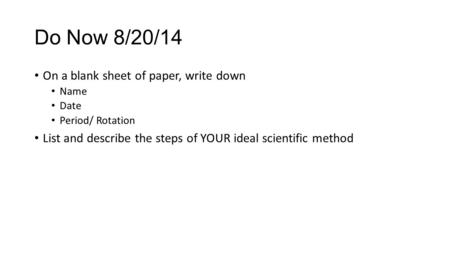 Do Now 8/20/14 On a blank sheet of paper, write down Name Date Period/ Rotation List and describe the steps of YOUR ideal scientific method.