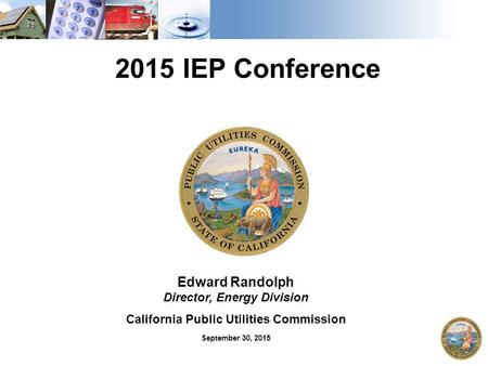 Edward Randolph Director, Energy Division California Public Utilities Commission September 30, 2015 2015 IEP Conference.