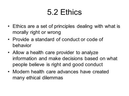 5.2 Ethics Ethics are a set of principles dealing with what is morally right or wrong Provide a standard of conduct or code of behavior Allow a health.