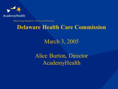 Delaware Health Care Commission March 3, 2005 Alice Burton, Director AcademyHealth.