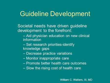 Guideline Development Societal needs have driven guideline development to the forefront: – Aid physician education on new clinical information – Set research.