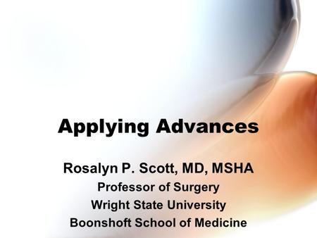 Applying Advances Rosalyn P. Scott, MD, MSHA Professor of Surgery Wright State University Boonshoft School of Medicine.