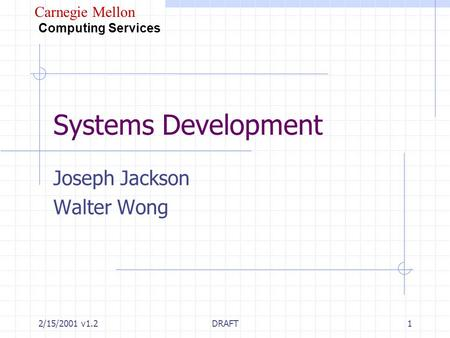 Carnegie Mellon Computing Services 2/15/2001 v1.2DRAFT1 Systems Development Joseph Jackson Walter Wong.