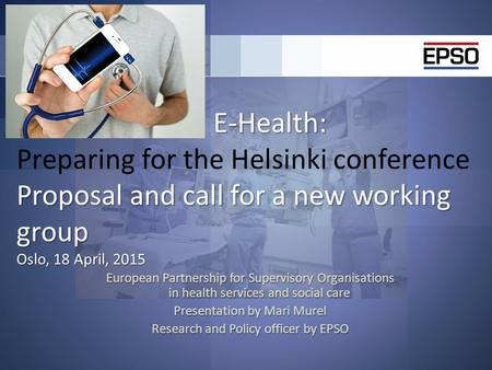 E-Health: Proposal and call for a new working group Oslo, 18 April, 2015 E-Health: Preparing for the Helsinki conference Proposal and call for a new working.