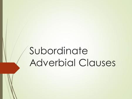 Subordinate Adverbial Clauses. Subordinate Clauses  A clause is a group of words with a subject and a verb.  A subordinate clause cannot stand alone.