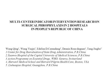 MULTI-CENTER INDICATOR INTERVENTION RESEARCH ON SURGICAL PHROPHYLAXIS IN 2 HOSPITALS IN PEOPLE'S REPUBLIC OF CHINA Wang Qing 1, Wang Yuqin 2, Edelisa D.Carandang.