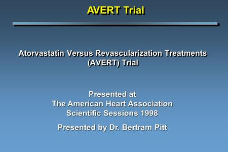 Atorvastatin Versus Revascularization Treatments (AVERT) Trial Presented at The American Heart Association Scientific Sessions 1998 Presented by Dr. Bertram.