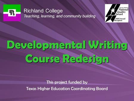 Developmental Writing Course Redesign This project funded by Texas Higher Education Coordinating Board Richland College Teaching, learning, and community.