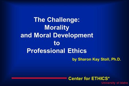 Center for ETHICS* University of Idaho The Challenge: Morality and Moral Development to Professional Ethics by Sharon Kay Stoll, Ph.D.