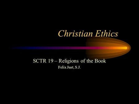 Christian Ethics SCTR 19 – Religions of the Book Felix Just, S.J.
