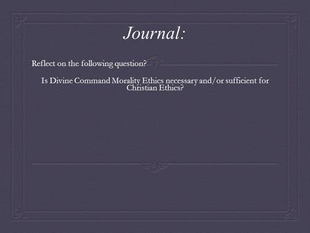 Journal: Reflect on the following question? Is Divine Command Morality Ethics necessary and/or sufficient for Christian Ethics?