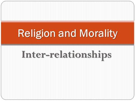 Inter-relationships Religion and Morality. Relationships Is it true that morality depends on religion, even that it cannot be understood in the context.