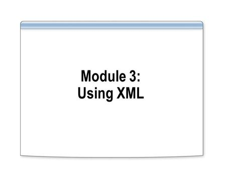 Module 3: Using XML. Overview Retrieving XML by Using FOR XML Shredding XML by Using OPENXML Introducing XQuery Using the xml Data Type.
