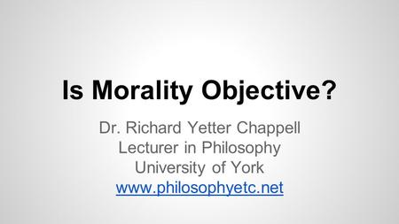 Is Morality Objective? Dr. Richard Yetter Chappell Lecturer in Philosophy University of York www.philosophyetc.net.