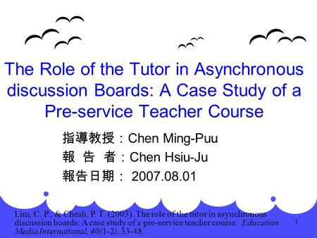 1 The Role of the Tutor in Asynchronous discussion Boards: A Case Study of a Pre-service Teacher Course 指導教授: Chen Ming-Puu 報 告 者: Chen Hsiu-Ju 報告日期: 2007.08.01.