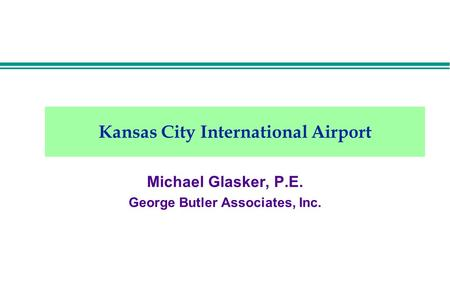 Kansas City International Airport Michael Glasker, P.E. George Butler Associates, Inc.