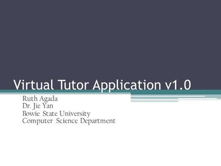 Virtual Tutor Application v1.0 Ruth Agada Dr. Jie Yan Bowie State University Computer Science Department.