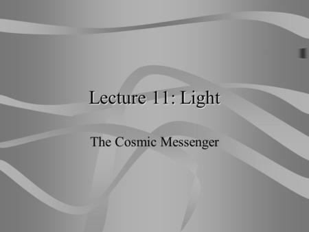 Lecture 11: Light The Cosmic Messenger Basic Properties of Light  light is a form of energy – radiative energy  rate of energy output (from Sun, lightbulb,