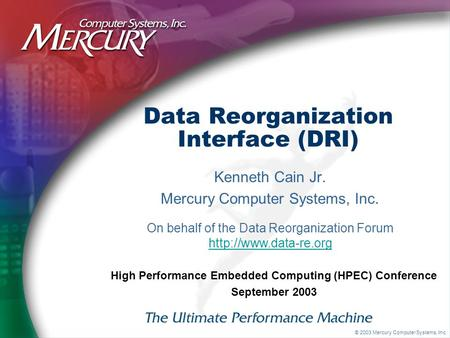 © 2003 Mercury Computer Systems, Inc. Data Reorganization Interface (DRI) Kenneth Cain Jr. Mercury Computer Systems, Inc. High Performance Embedded Computing.