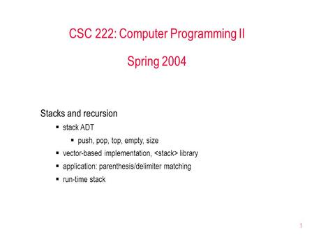 1 CSC 222: Computer Programming II Spring 2004 Stacks and recursion  stack ADT  push, pop, top, empty, size  vector-based implementation, library 