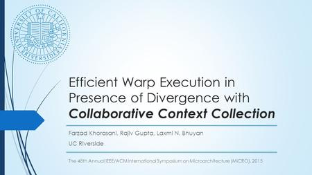 Efficient Warp Execution in Presence of Divergence with Collaborative Context Collection Farzad Khorasani, Rajiv Gupta, Laxmi N. Bhuyan UC Riverside The.